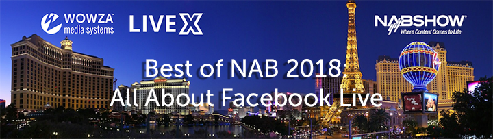 Best of NAB 2018: All About Facebook Live with Wowza and Live X