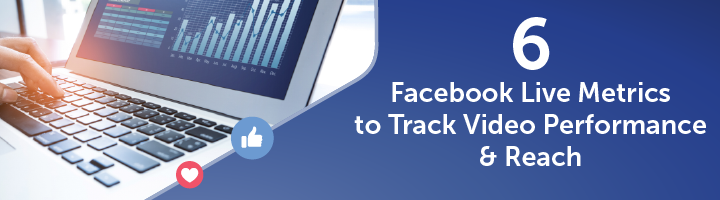 Six Facebook Live Metrics to Track Video Performance and Reach