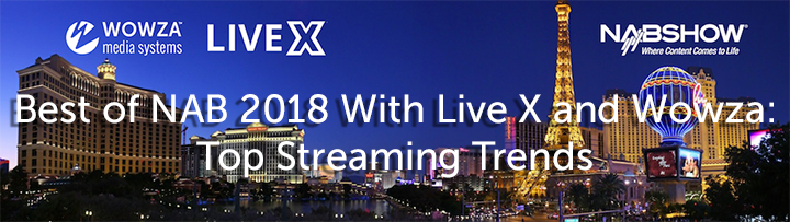 Best of NAB 2018 With Live X and Wowza: Top Streaming Trends