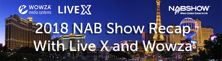 2018 NAB Show Recap With Wowza and Live X