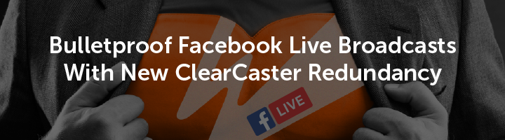 Bulletproof Facebook Live Broadcasts With New ClearCaster Redundancy
