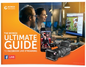 The Wowza Ultimate Guide to Facebook Live Streaming