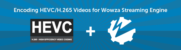 Encoding HEVC H.265 Videos for Wowza Streaming Engine