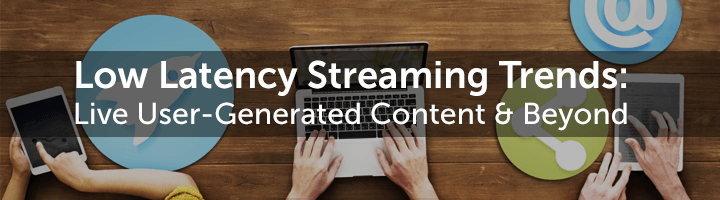 Low Latency Streaming Trends: Live user generated content and beyond