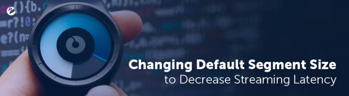 Blog: Changing Default Segment Size to Decrease Streaming Latency