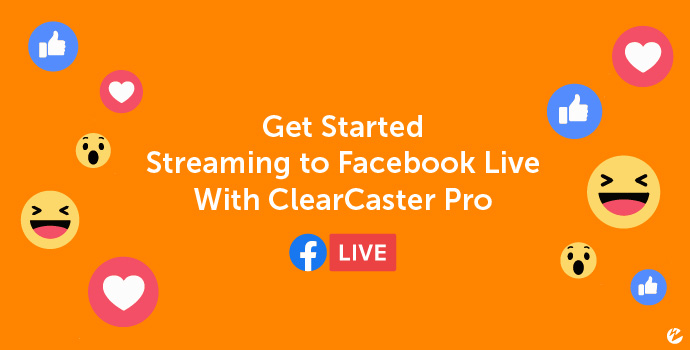 Title Image: Get Started Streaming to Facebook Live With ClearCaster Pro