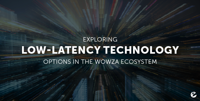 Blog: Exploring Low-Latency Technology Options in the Wowza Ecosystem