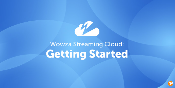 Wowza Streaming Cloud: Getting Started