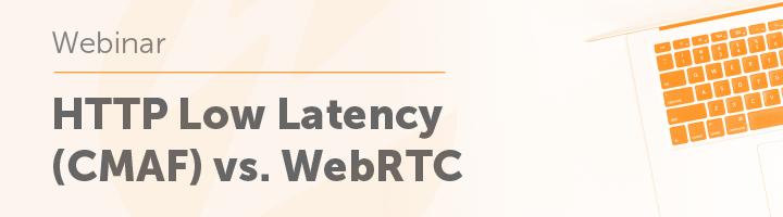 HTTP Low Latency (CMAF) vs. WebRTC