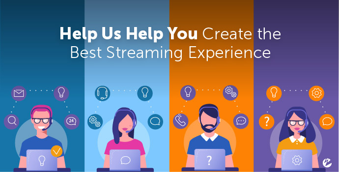 Help Us Help You Create the Best Streaming Experience