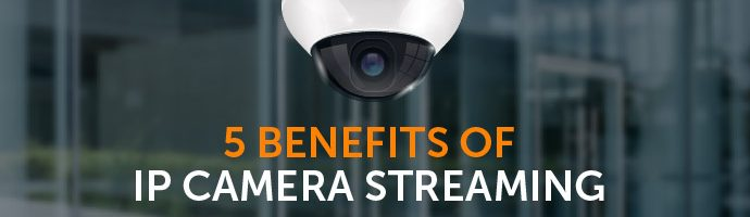 5 Benefits of IP Camera Streaming