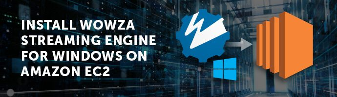 Install Wowza Streaming Engine for Windows on Amazon EC2