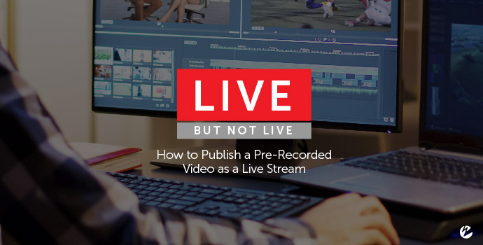 Live, But Not Live: How to Publish a Pre-Recorded Video as a Live Stream