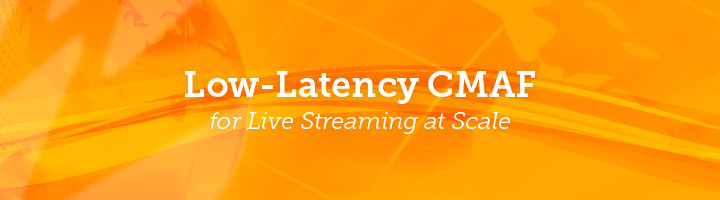 Blog: Low Latency CMAF for Live Streaming at Scale