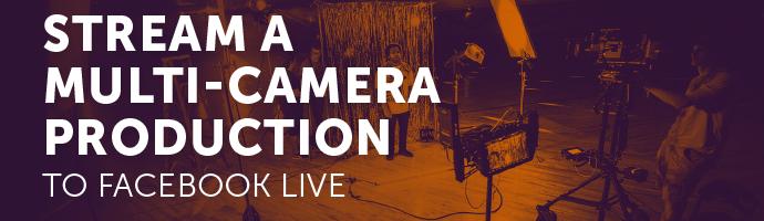 Blog: Stream a Multi-Camera Production to Facebook Live