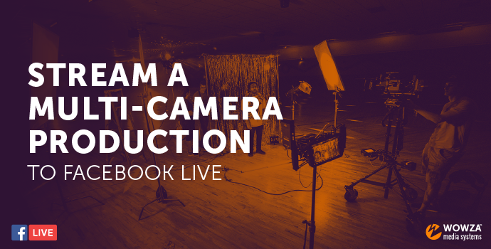 Blog: Stream a Multi-Camera Production to Facebook Live