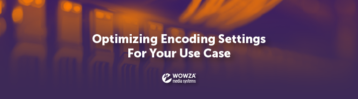 Optimizing Encoding Settings for Your Use Case