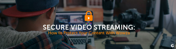 Secure Video Streaming: How to Protect You Content With Wowza