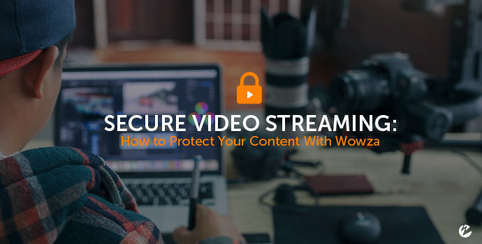 Secure Video Streaming: How to Protect Your Content With Wowza