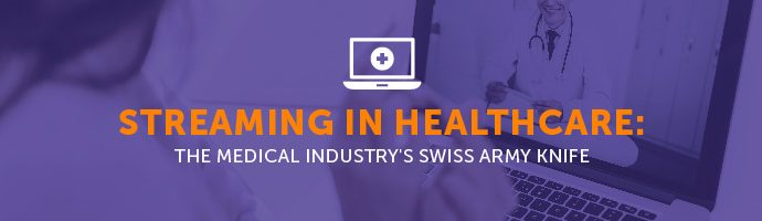 Streaming in Healthcare: The Medical Industry's Swiss Army Knife