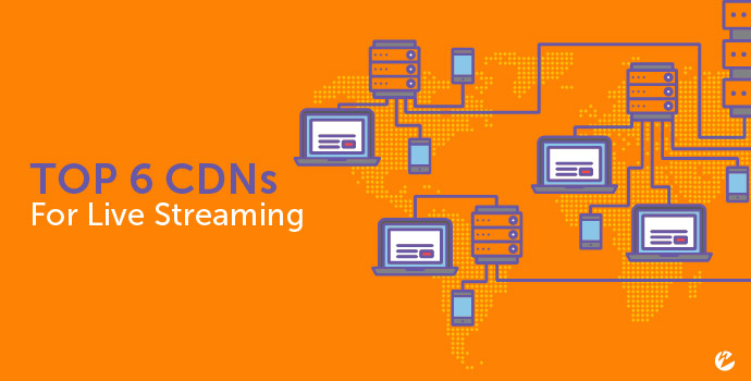 Top 6 CDNs for Live Streaming
