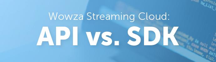 Wowza Streaming Cloud: API vs. SDK