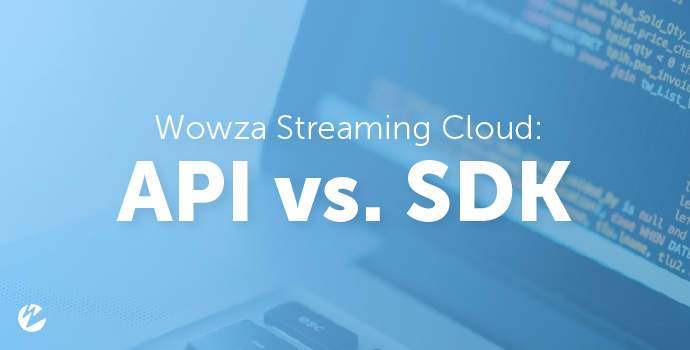 Wowza Streaming Cloud: API vs. SDK