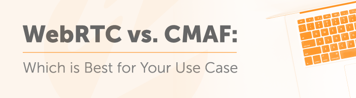 WebRTC vs CMAF: Which Is Best for Your Use Case