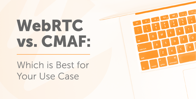 WebRTC vs. CMAF: Which Is Best for Your Use Case
