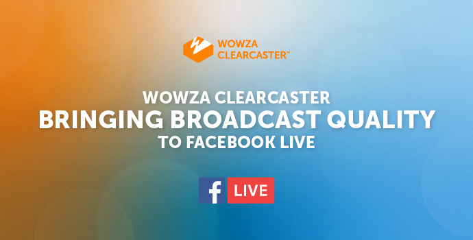 Wowza Clearcaster: Bringing Broadcast-Quality Streaming to Facebook Live