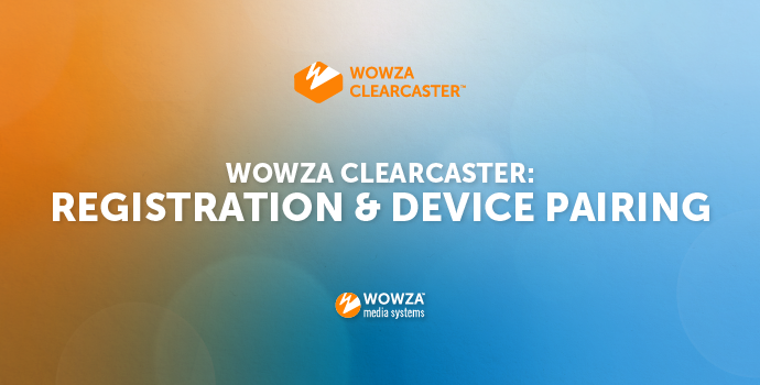 Wowza Clearcaster: Registration and Device Pairing