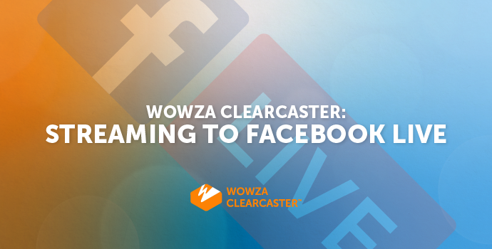 Stream to Facebook Live With the Wowza Clearcaster